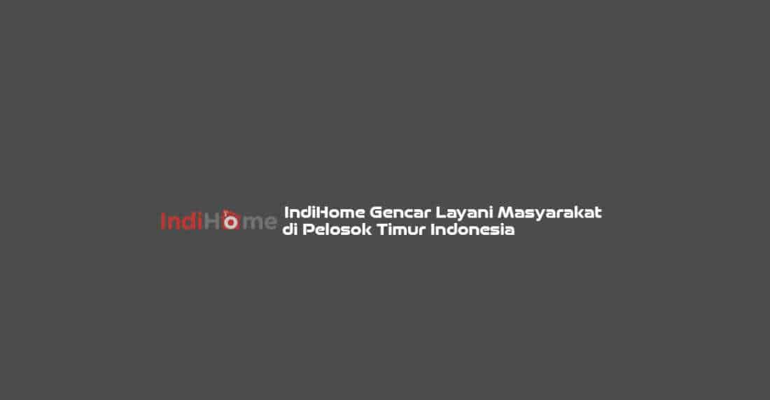 IndiHome Gencar Layani Masyarakat di Pelosok Timur Indonesia