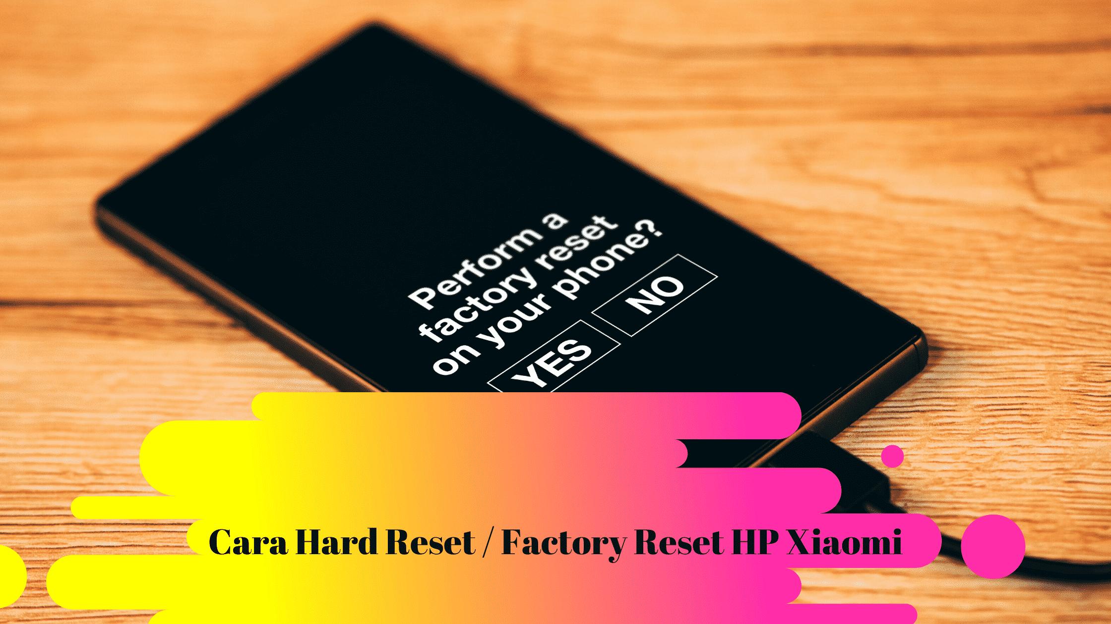 Cara Hard Reset dan Factory Reset HP Xiaomi