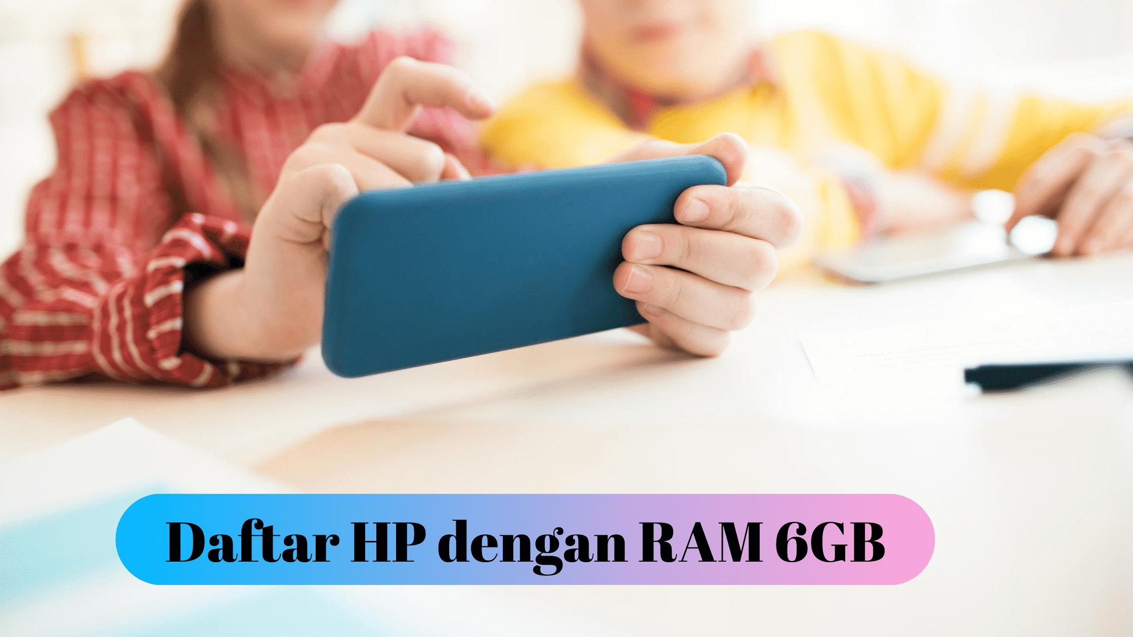 Daftar HP dengan RAM 6GB