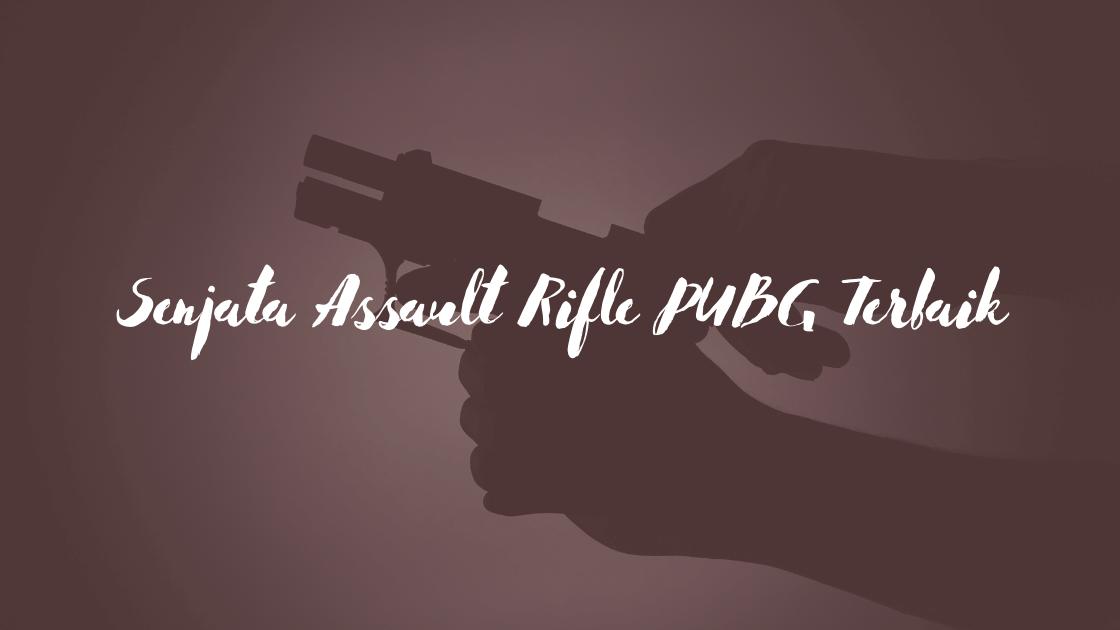 Senjata Assault Rifle PUBG Terbaik